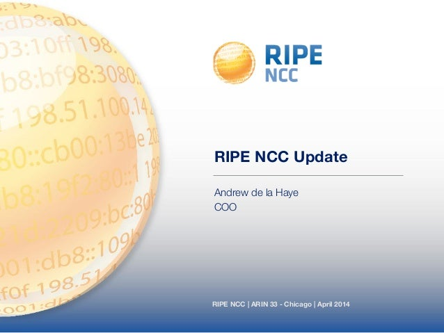 RIPE NCC | ARIN 33 - Chicago | April 2014 RIPE NCC Update Andrew de la Haye COO