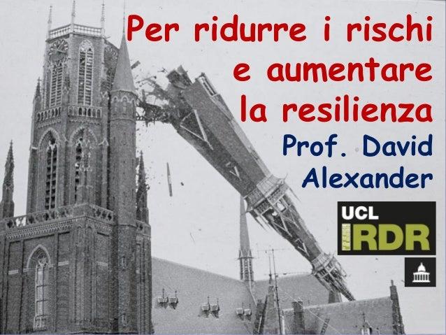 Per ridurre i rischi e aumentare la resilienza Prof. David Alexander