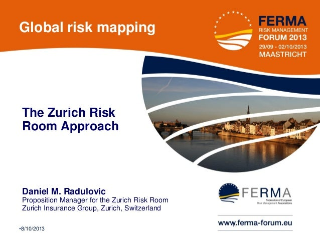 Global risk mapping  The Zurich Risk Room Approach  Daniel M. Radulovic Proposition Manager for the Zurich Risk Room Zuric...