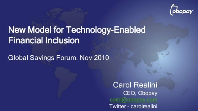 Carol Realini CEO, Obopay carol@obopay.com Twitter - carolrealini New Model for Technology-Enabled Financial Inclusion Glo...