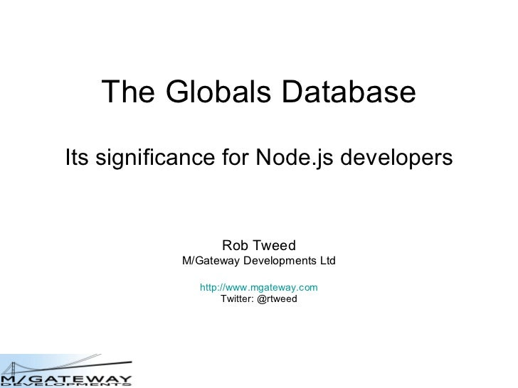 The Globals Database Its significance for Node.js developers Rob Tweed M/Gateway Developments Ltd http://www.mgateway.com ...