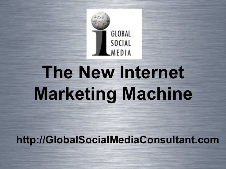 <ul><li>http://GlobalSocialMediaConsultant.com </li></ul>The New Internet Marketing Machine