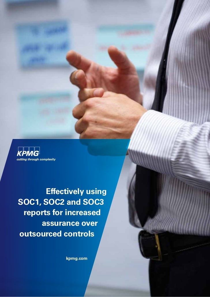 Effectively usingSOC1, SOC2 and SOC3 reportsfor increased     assurance overoutsourced controls            kpmg.com