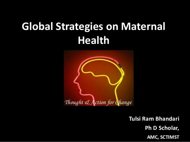Global Strategies on Maternal Health Tulsi Ram Bhandari Ph D Scholar, AMC, SCTIMST Thought & Action for Change