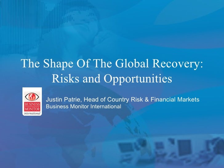 The Shape Of The Global Recovery: Risks and Opportunities Justin Patrie, Head of Country Risk & Financial Markets Business...