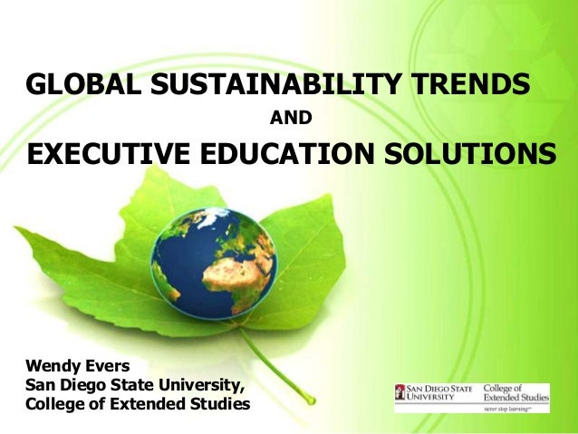 GLOBAL SUSTAINABILITY TRENDS                              ANDEXECUTIVE EDUCATION SOLUTIONSWendy EversSan Diego State Unive...