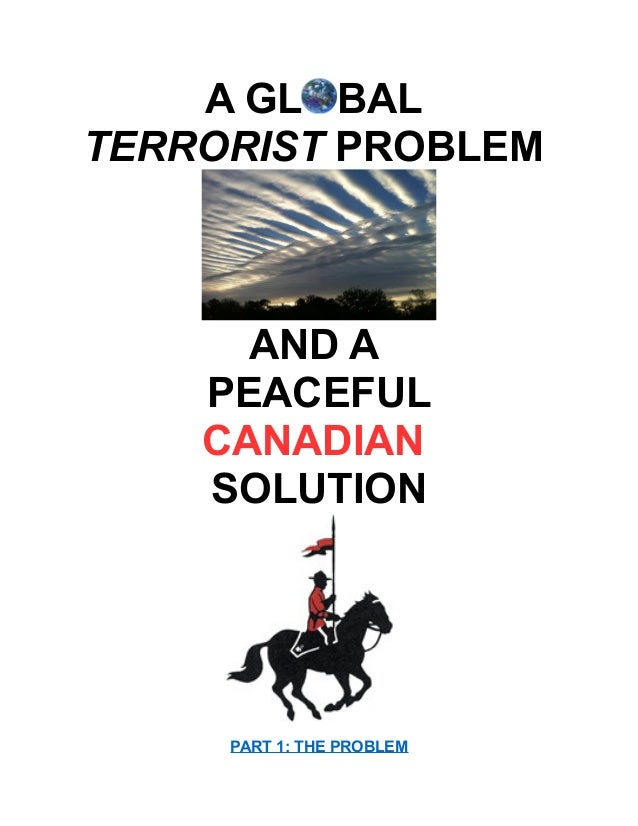 A GL BAL TERRORIST PROBLEM AND A PEACEFUL CANADIAN SOLUTION PART 1: THE PROBLEM