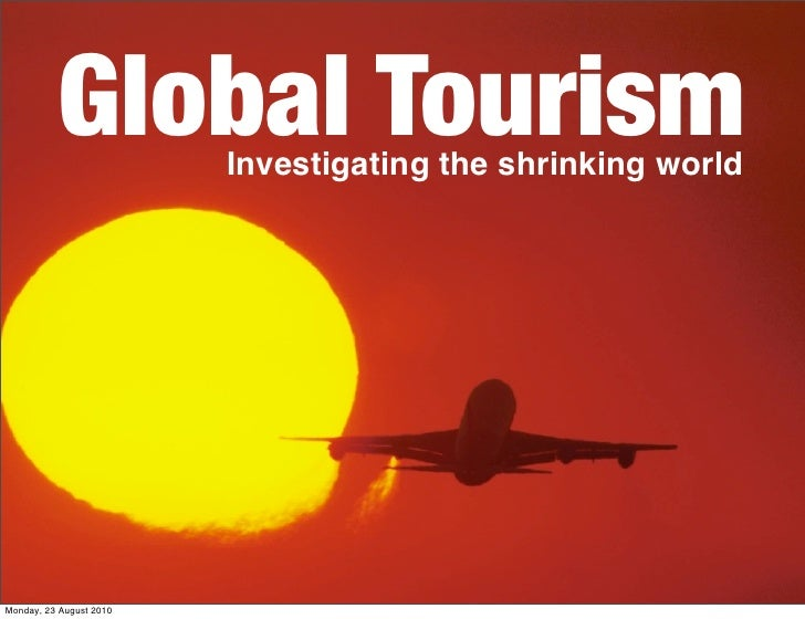 Global Tourism Investigating the shrinking world     Monday, 23 August 2010