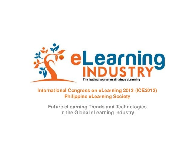International Congress on eLearning 2013 (ICE2013) Philippine eLearning Society Future eLearning Trends and Technologies I...