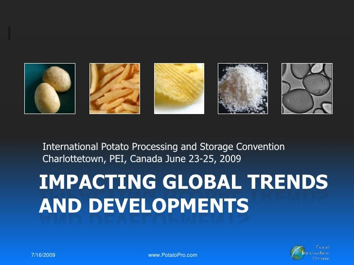 Impacting global Trends and developments<br />International Potato Processing and Storage Convention<br />Charlottetown, P...