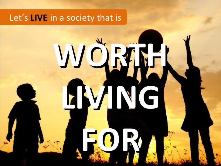 Let's LIVE in a society that is           WORTH           LIVING             FOR