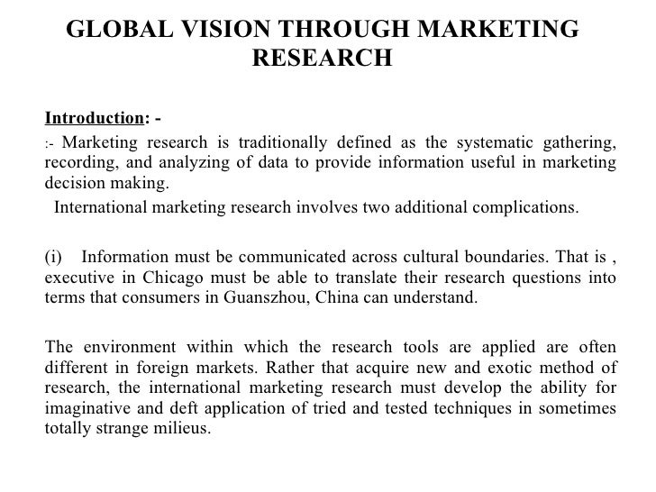 GLOBAL VISION THROUGH MARKETING RESEARCH Introduction : - :-  Marketing research is traditionally defined as the systemati...