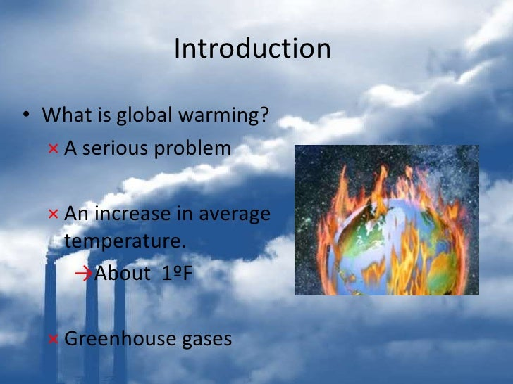introduction paragraph global warming Global warming introduction: global warming means gradual increase in world's temperature caused by greenhouse gases the impact.
