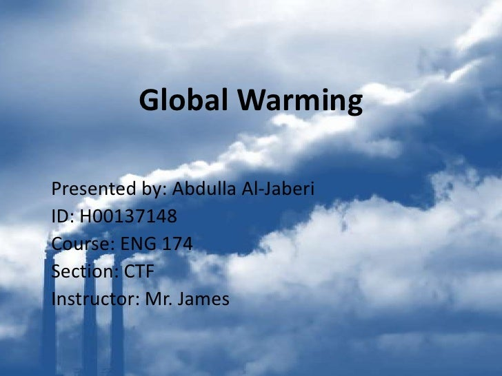Global Warming  Presented by: Abdulla Al-Jaberi ID: H00137148 Course: ENG 174 Section: CTF Instructor: Mr. James