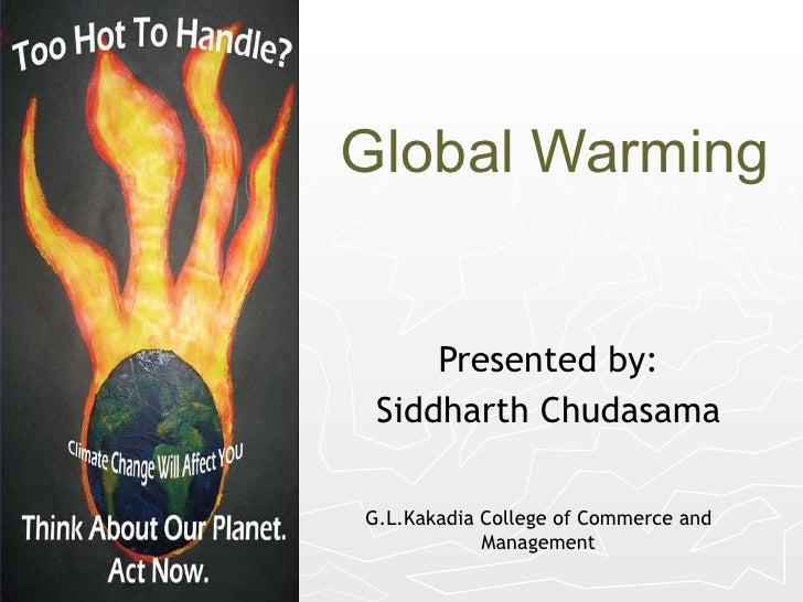 Global Warming Presented by: Siddharth Chudasama G.L.Kakadia College of Commerce and Management
