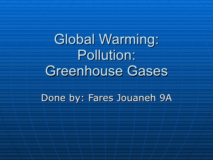 Global Warming: Pollution: Greenhouse Gases Done by: Fares Jouaneh 9A