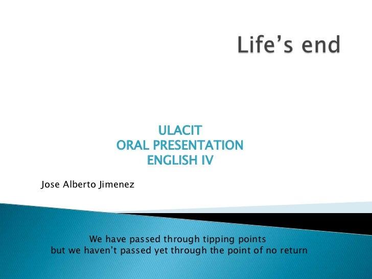 Life'send<br />ULACIT<br />ORAL PRESENTATION<br />ENGLISH IV<br />Jose Alberto Jimenez<br />We have passed through tipping...
