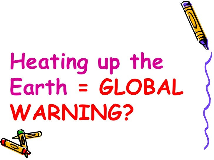 Unit 19 Global Warming   Heating up the Earth  = GLOBAL WARNING?