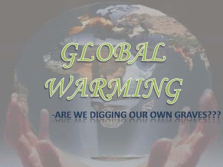 GLOBAL WARMING<br />-ARE WE DIGGING OUR OWN GRAVES???<br />