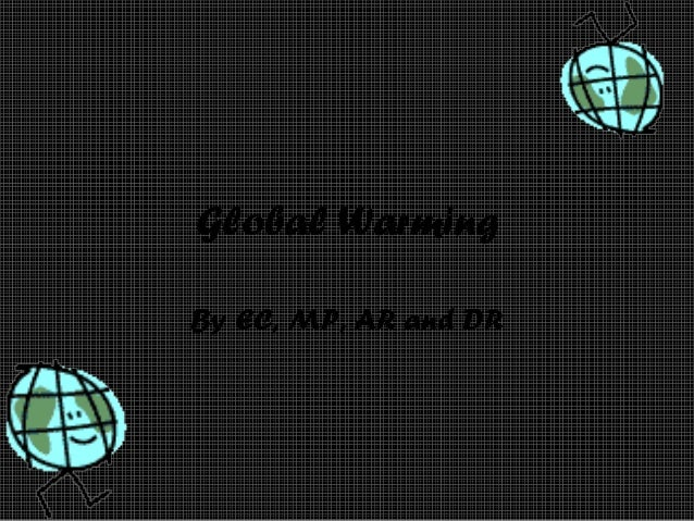 Global Warming By EC, MP, AR and DR