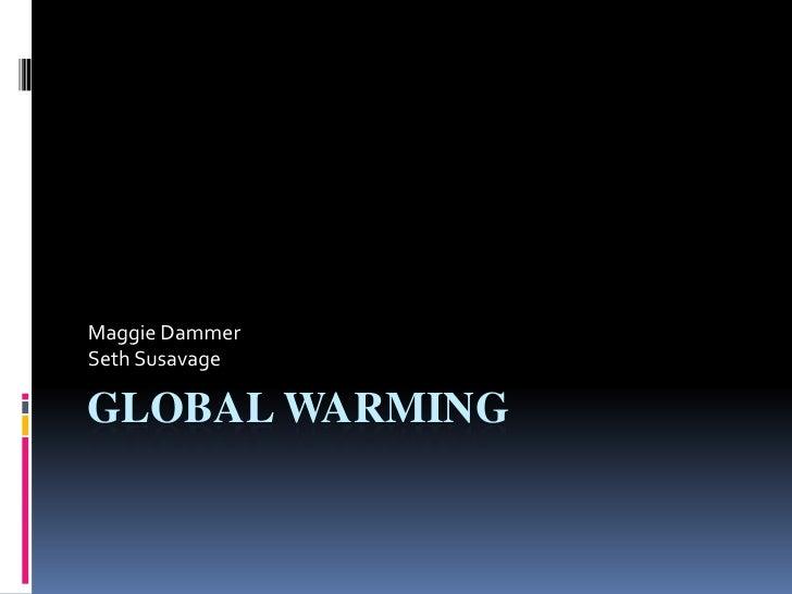 Global Warming<br />Maggie Dammer<br />Seth Susavage<br />