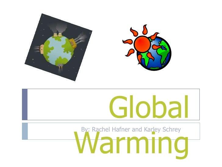 Global Warming<br />By: Rachel Hafner and Karley Schrey  <br />
