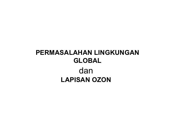 PERMASALAHAN LINGKUNGAN        GLOBAL         dan     LAPISAN OZON