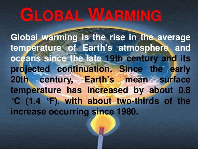 GLOBAL WARMINGGlobal warming is the rise in the averagetemperature of Earths atmosphere andoceans since the late 19th cent...