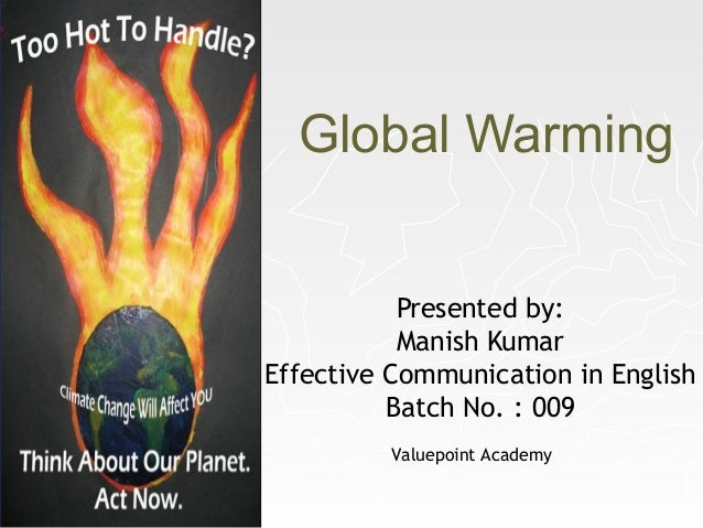 Global Warming Presented by: Manish Kumar Effective Communication in English Batch No. : 009 Valuepoint Academy