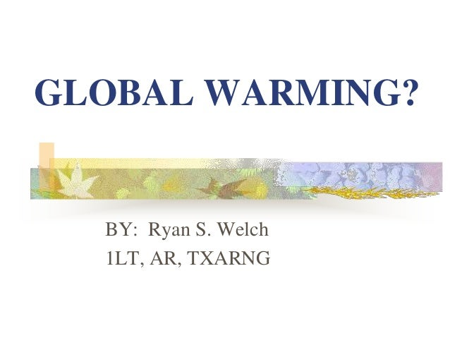 GLOBAL WARMING? BY: Ryan S. Welch 1LT, AR, TXARNG