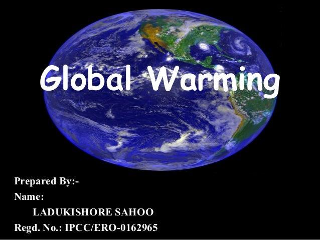 Global Warming Prepared By:- Name: LADUKISHORE SAHOO Regd. No.: IPCC/ERO-0162965