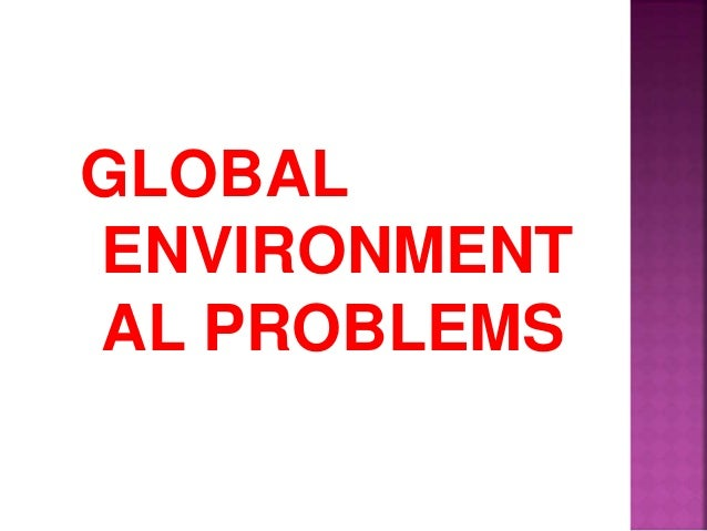 global environmental problems essays Managing global environmental damage by long (hong kong) please give me some comment on my environmental problems essay, especially on.