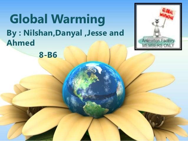 Global WarmingBy : Nilshan,Danyal ,Jesse andAhmed         8-B6