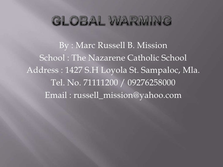 GLOBAL WARMING<br />By : Marc Russell B. Mission<br />School : The Nazarene Catholic School<br />Address : 1427 S.H Loyola...