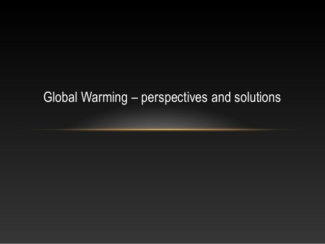 Global Warming – perspectives and solutions
