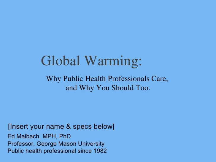 Global Warming: Why Public Health Professionals Care,  and Why You Should Too. Ed Maibach, MPH, PhD Professor, George Maso...