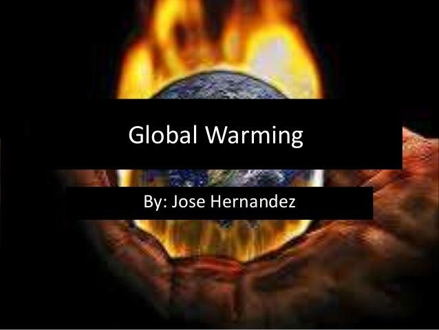 Global Warming By: Jose Hernandez