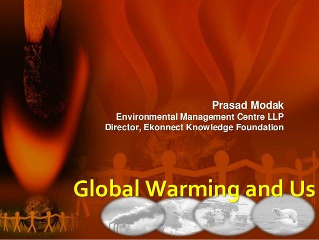 Prasad Modak Environmental Management Centre LLP Director, Ekonnect Knowledge Foundation Global Warming and Us