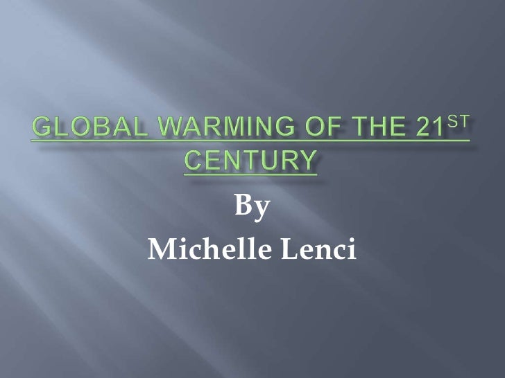 Global Warming of the 21st Century<br />By<br />Michelle Lenci<br />