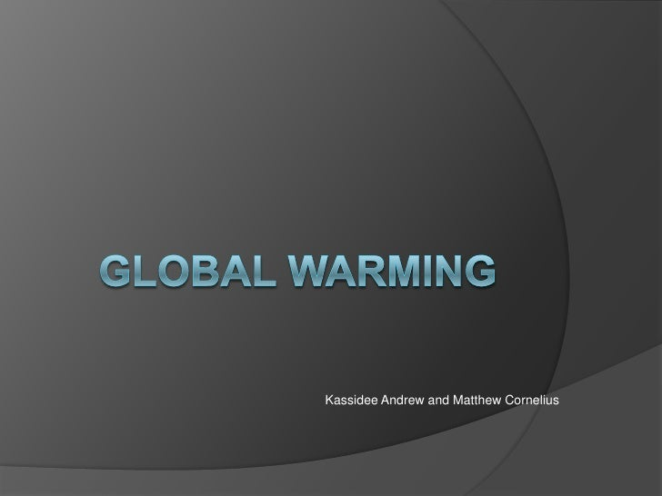 Global Warming <br />Kassidee Andrew and Matthew Cornelius<br />
