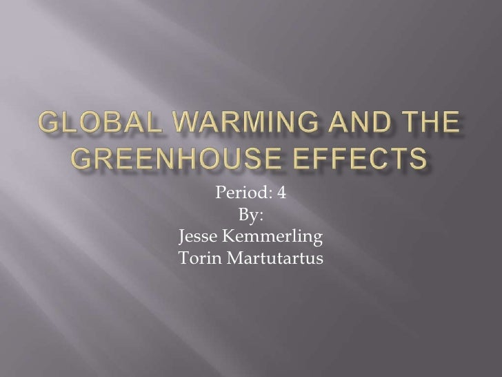 Global Warming and the Greenhouse Effects <br />Period: 4<br />By:<br />Jesse Kemmerling<br />Torin Martutartus <br />