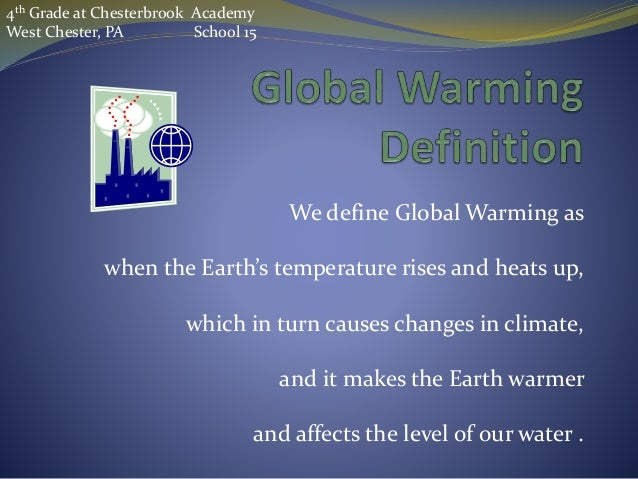 We define Global Warming as when the Earth's temperature rises and heats up, which in turn causes changes in climate, and ...