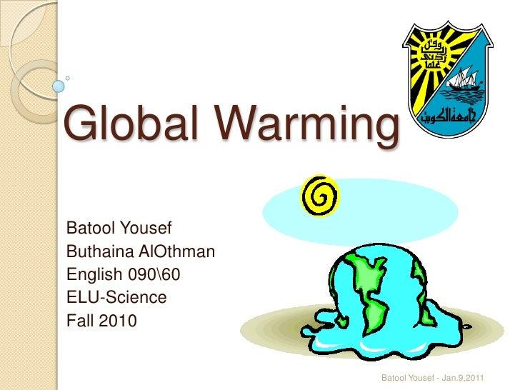Global Warming <br />BatoolYousef<br />ButhainaAlOthman<br />English 09060<br />ELU-Science<br />Fall 2010<br />1<br />Bat...