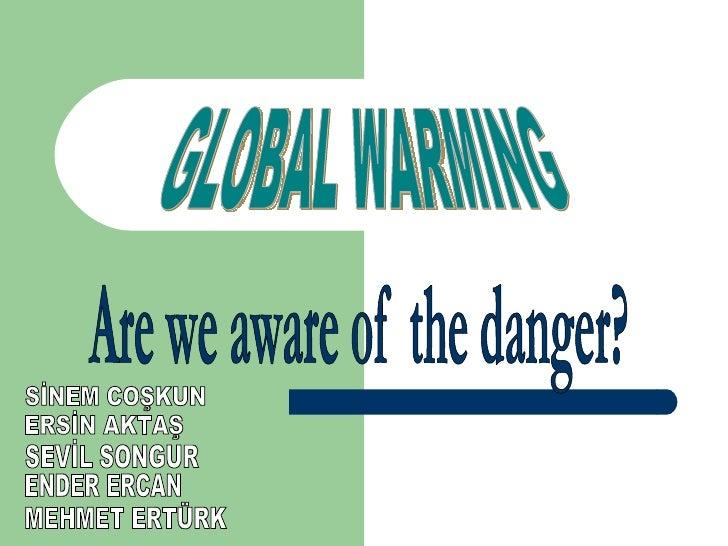 GLOBAL WARMING Are we aware of  the danger? SEVİL SONGUR SİNEM COŞKUN ERSİN AKTAŞ ENDER ERCAN MEHMET ERTÜRK