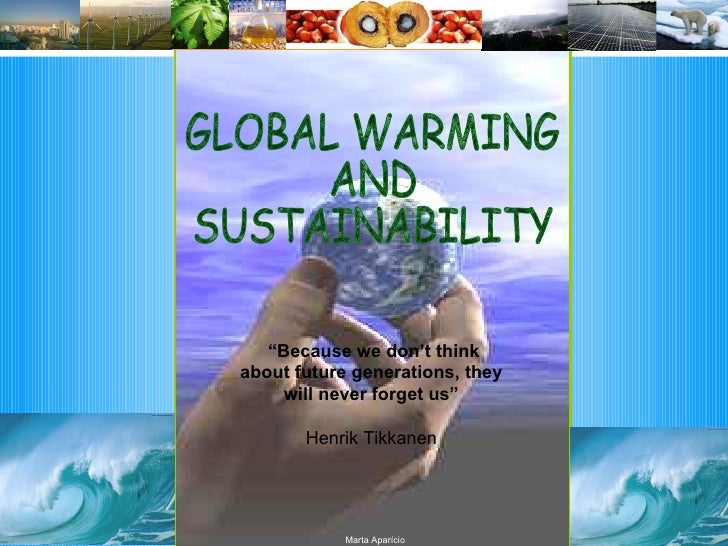 """GLOBAL WARMING AND SUSTAINABILITY """" Because we don't think about future generations, they will never forget us"""" Henrik Tik..."""