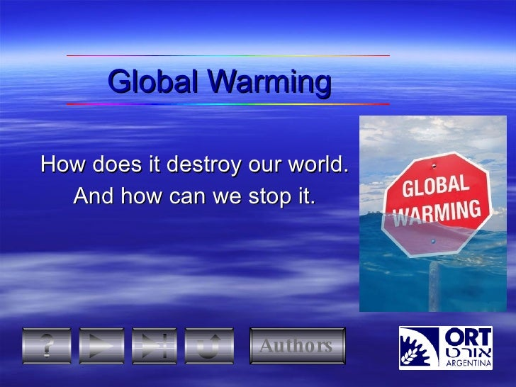 Global Warming How  does  it destroy our world. And how can we stop it. Authors