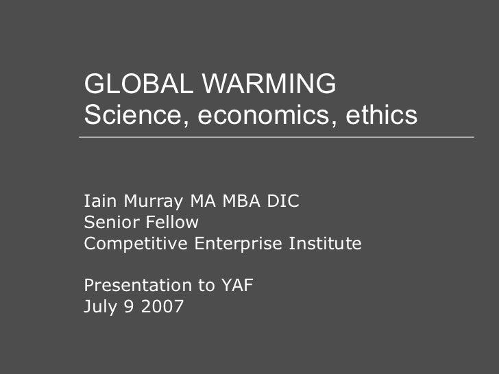 GLOBAL WARMING Science, economics, ethics Iain Murray MA MBA DIC Senior Fellow Competitive Enterprise Institute Presentati...