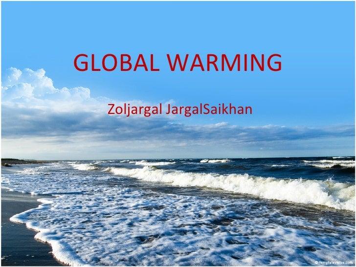 GLOBAL WARMING Zoljargal JargalSaikhan