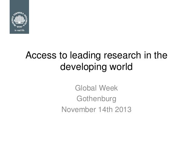 Access to leading research in the developing world Global Week Gothenburg November 14th 2013