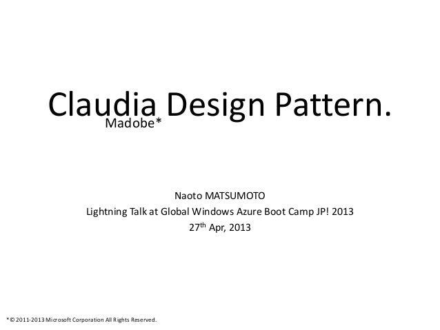Claudia Design Pattern.Naoto MATSUMOTOLightning Talk at Global Windows Azure Boot Camp JP! 201327th Apr, 2013Madobe**© 201...
